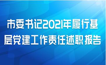 市委书记2021年履行基层党建工作责任述职报告