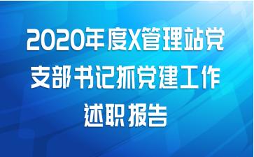 2020年度X管理站党支部书记抓党建工作述职报告