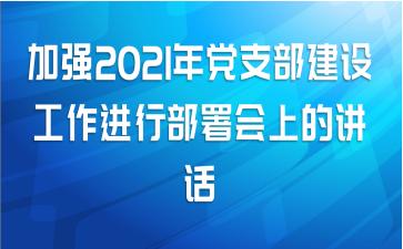 加强2021年党支部建设工作进行部署会上的讲话
