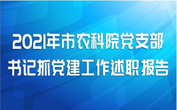 2021年市农科院党支部书记抓党建工作述职报告