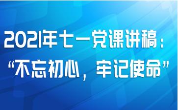 """2021年七一党课讲稿:""""不忘初心,牢记使命"""""""