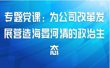 专题党课:为公司改革发展营造海晏河清的政治生态
